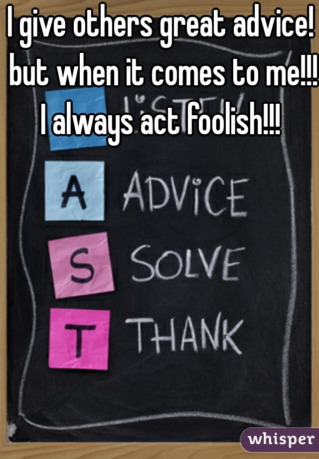 I give others great advice! but when it comes to me!!! I always act foolish!!!