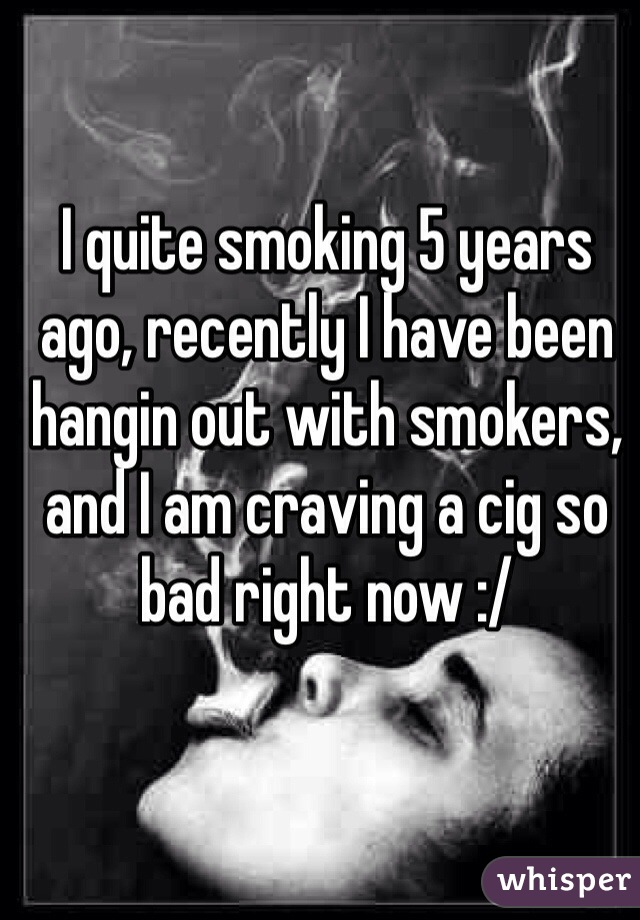 I quite smoking 5 years ago, recently I have been hangin out with smokers, and I am craving a cig so bad right now :/