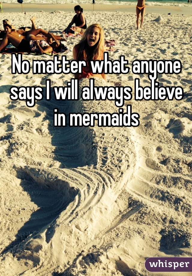 No matter what anyone says I will always believe in mermaids