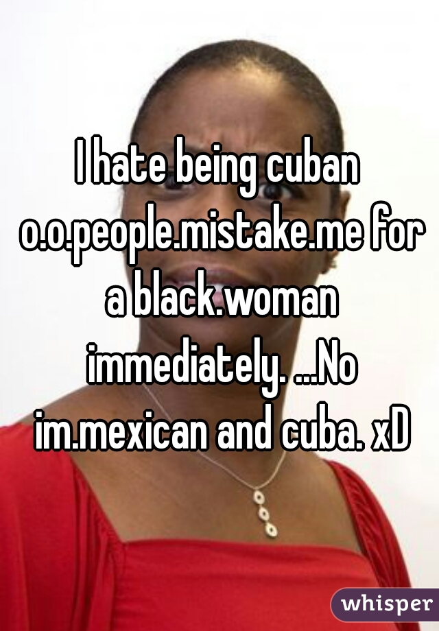 I hate being cuban o.o.people.mistake.me for a black.woman immediately. ...No im.mexican and cuba. xD