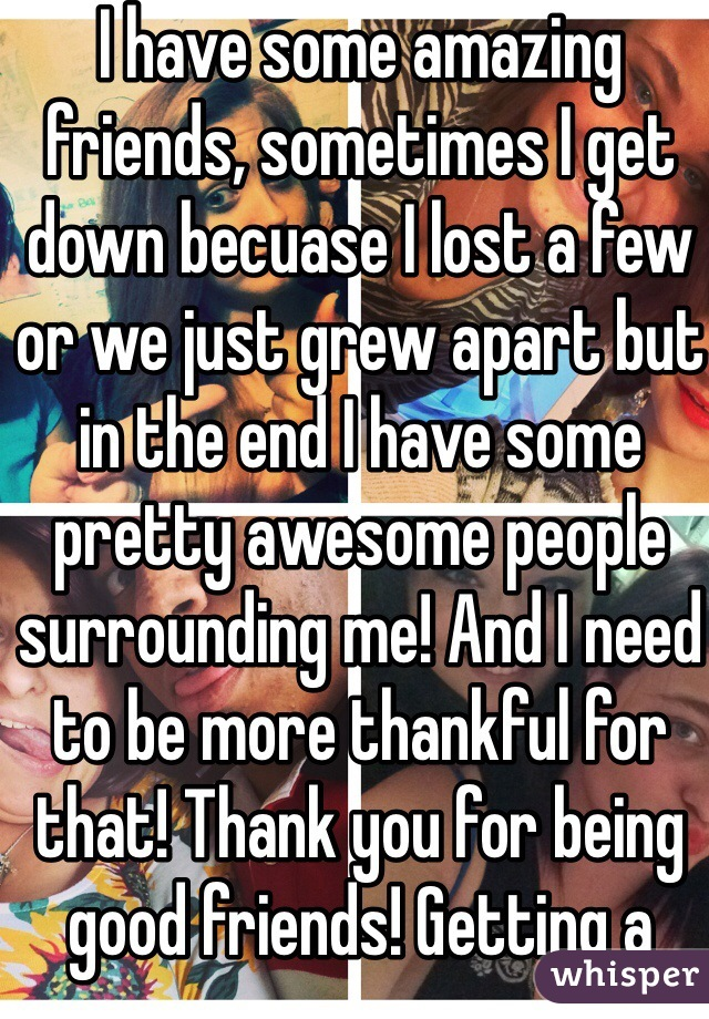 I have some amazing friends, sometimes I get down becuase I lost a few or we just grew apart but in the end I have some pretty awesome people surrounding me! And I need to be more thankful for that! Thank you for being good friends! Getting a better attitude!