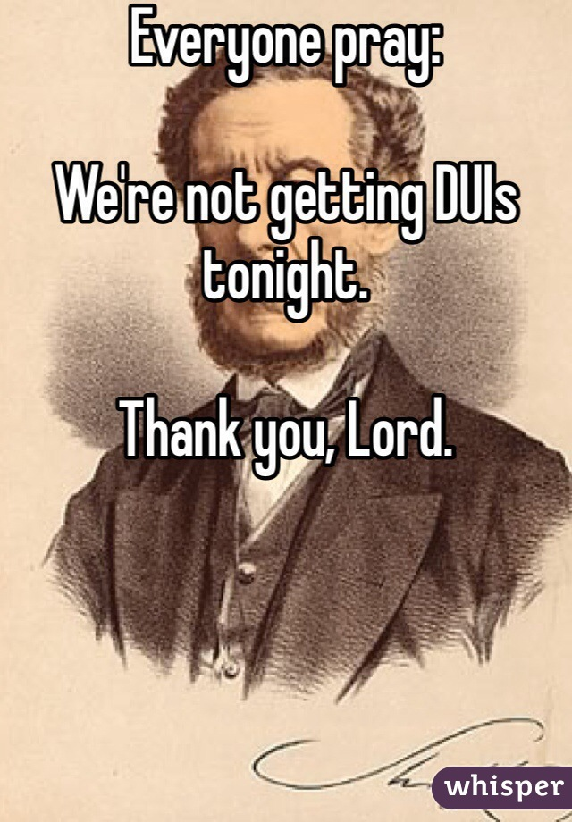 Everyone pray:  We're not getting DUIs tonight.  Thank you, Lord.