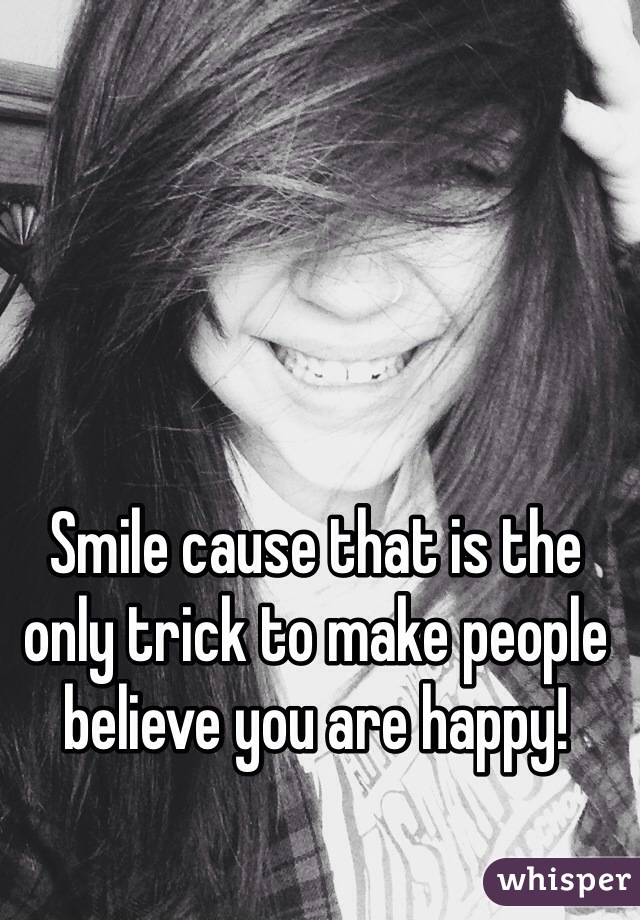 Smile cause that is the only trick to make people believe you are happy!