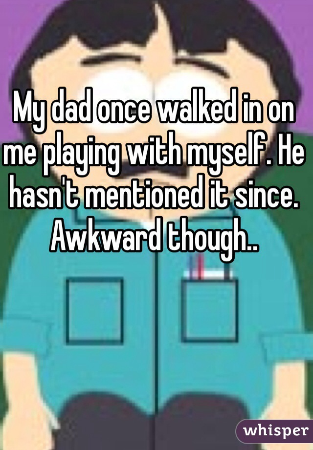 My dad once walked in on me playing with myself. He hasn't mentioned it since. Awkward though..