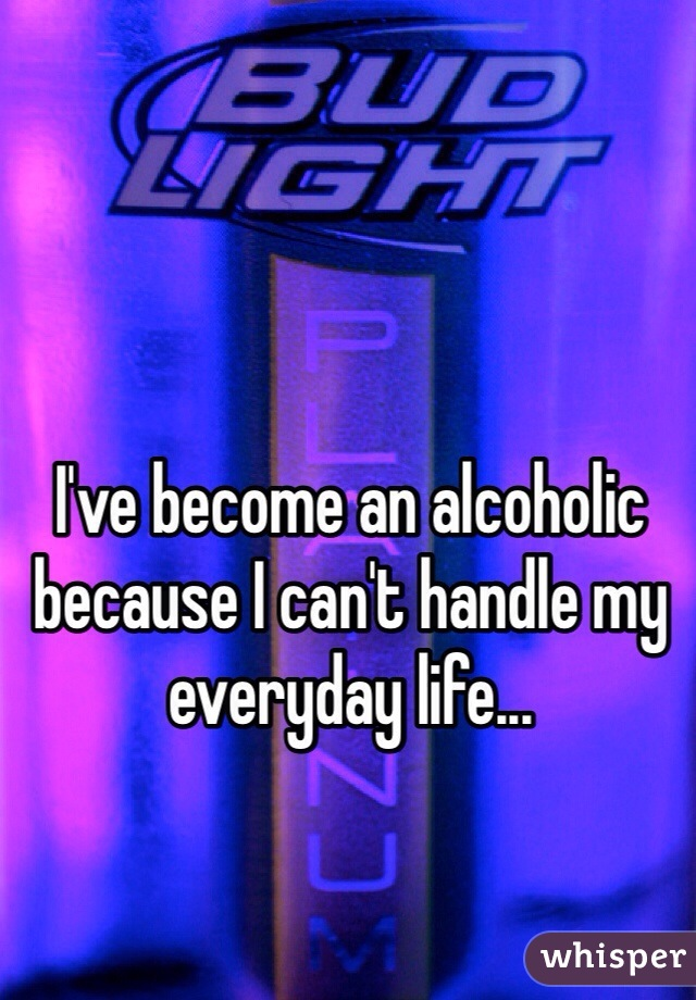 I've become an alcoholic because I can't handle my everyday life...