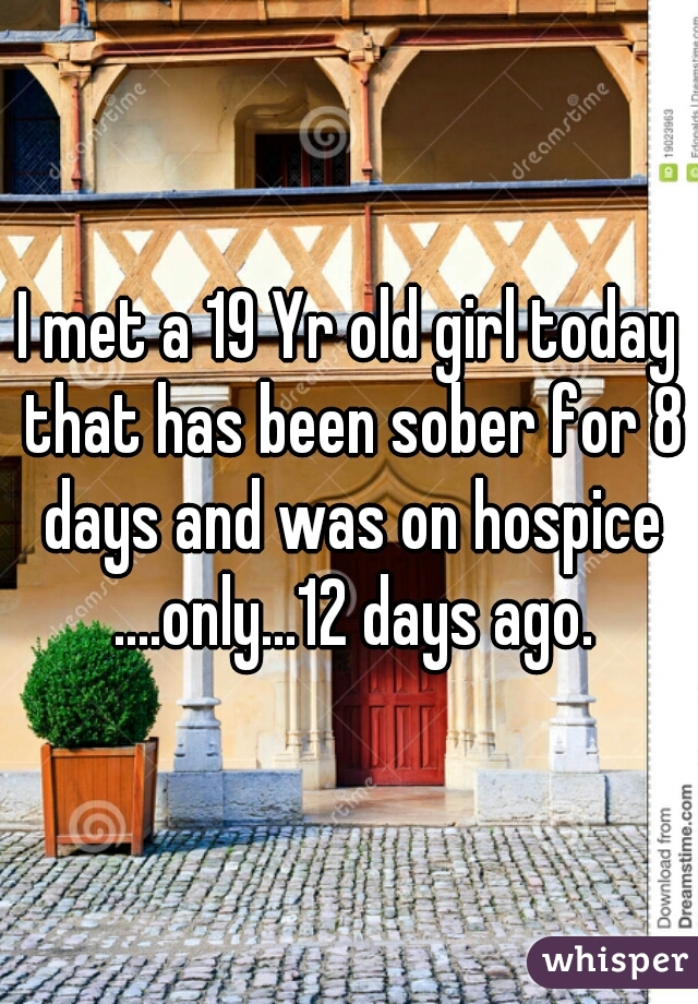 I met a 19 Yr old girl today that has been sober for 8 days and was on hospice ....only...12 days ago.