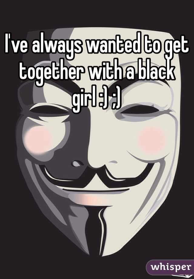 I've always wanted to get together with a black girl :) ;)