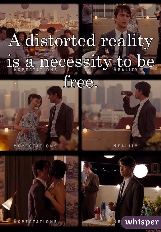 A distorted reality is a necessity to be free.