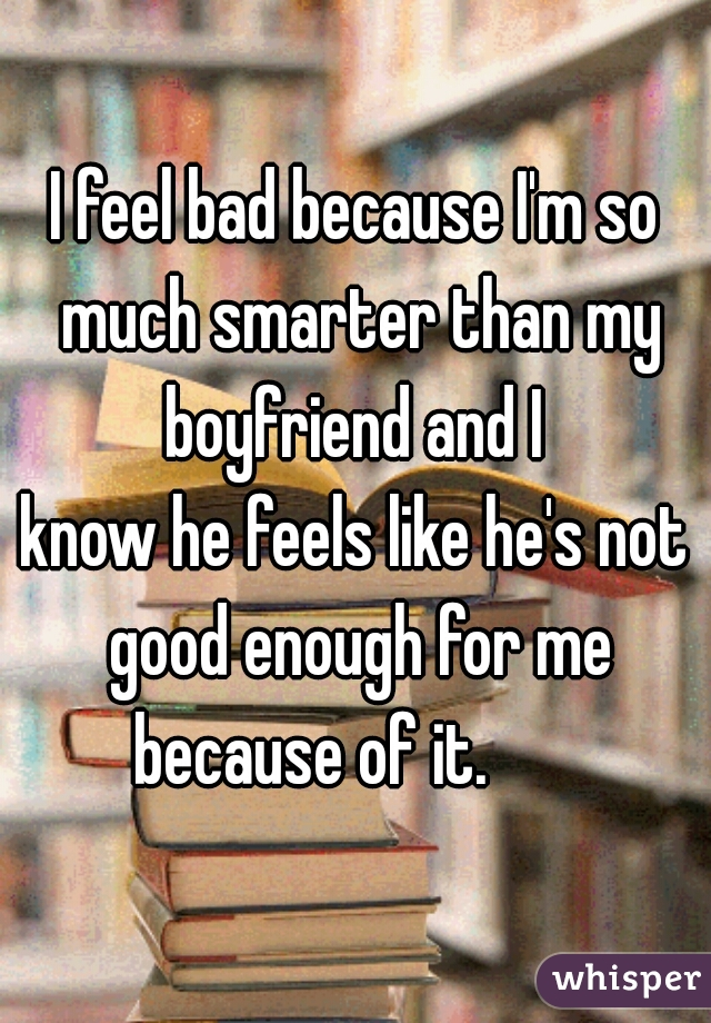 I feel bad because I'm so much smarter than my boyfriend and I  know he feels like he's not good enough for me because of it.