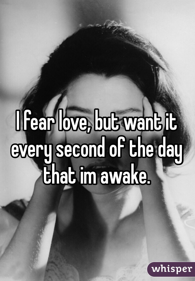 I fear love, but want it every second of the day that im awake.