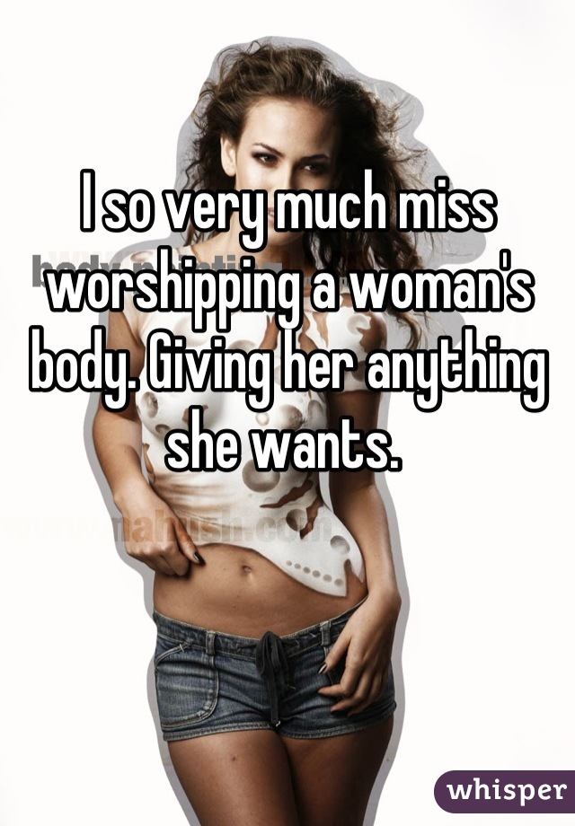 I so very much miss worshipping a woman's body. Giving her anything she wants.