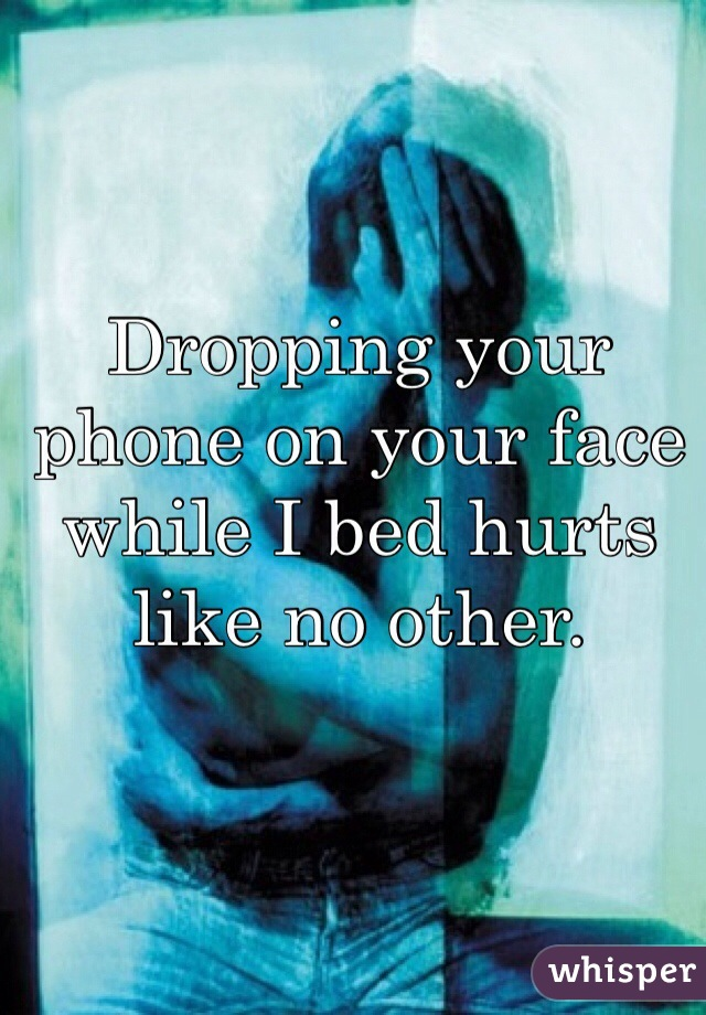 Dropping your phone on your face while I bed hurts like no other.