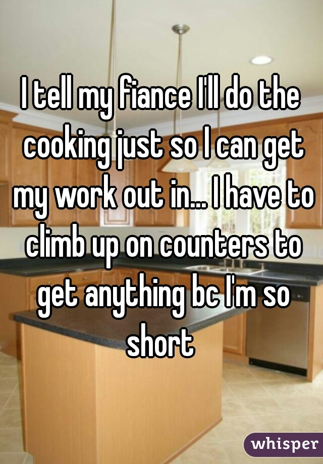 I tell my fiance I'll do the cooking just so I can get my work out in... I have to climb up on counters to get anything bc I'm so short