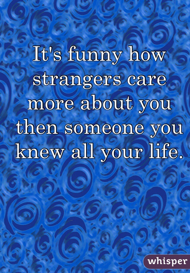 It's funny how strangers care more about you then someone you knew all your life.