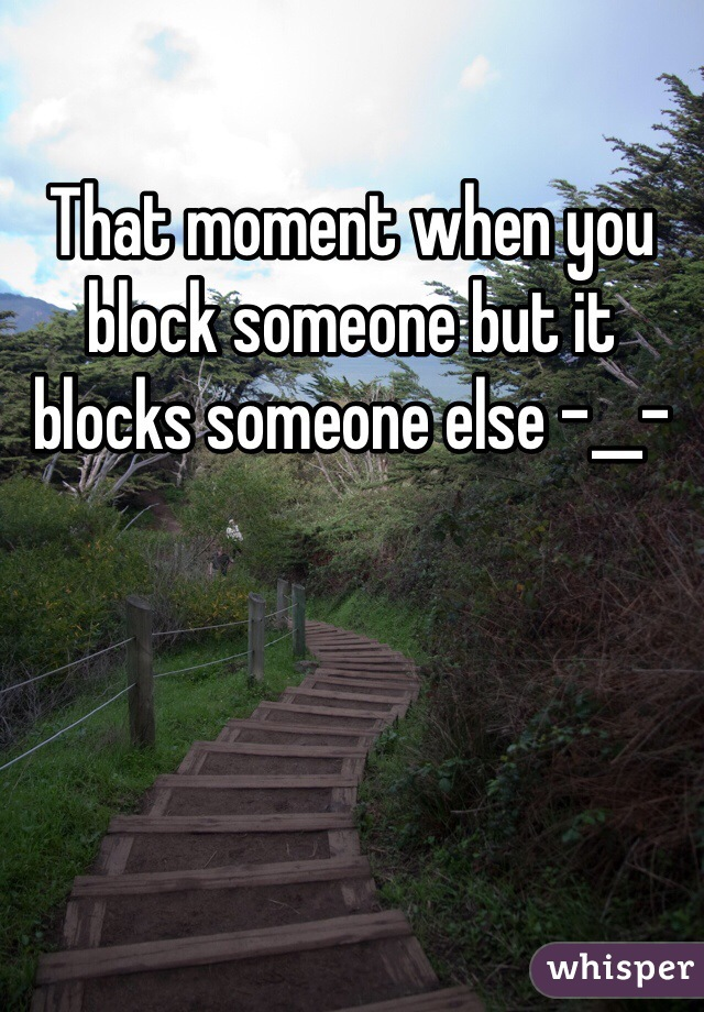 That moment when you block someone but it blocks someone else -__-