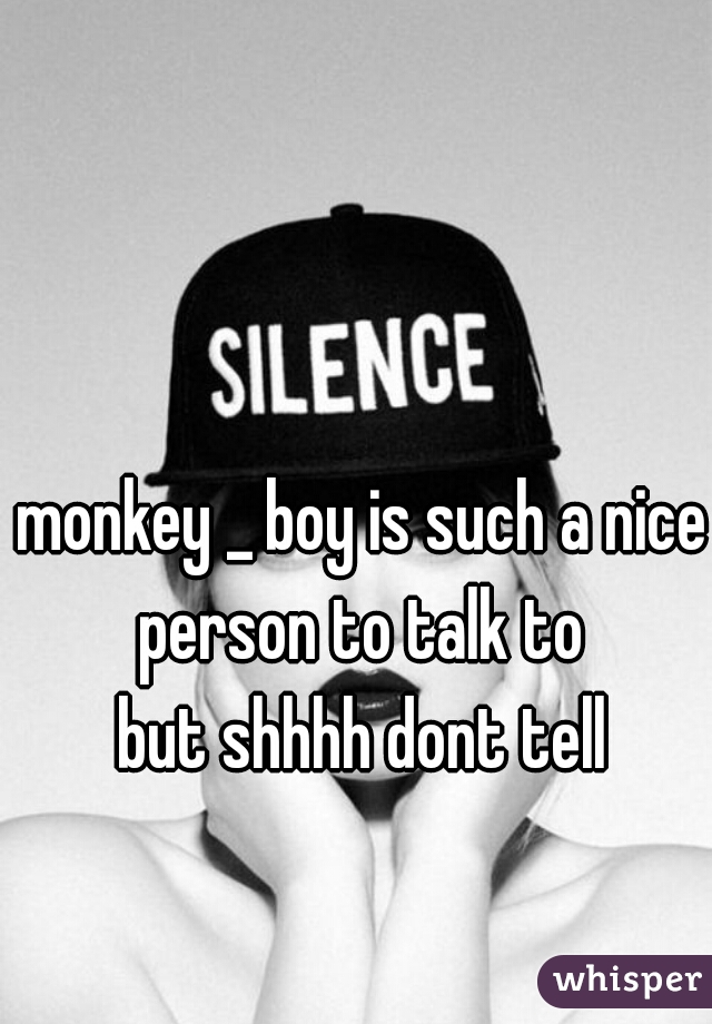 monkey _ boy is such a nice person to talk to  but shhhh dont tell