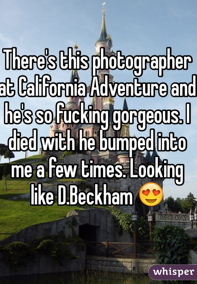 There's this photographer at California Adventure and he's so fucking gorgeous. I died with he bumped into me a few times. Looking like D.Beckham 😍