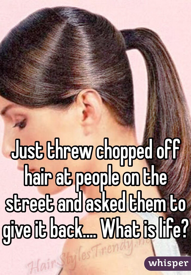 Just threw chopped off hair at people on the street and asked them to give it back.... What is life?