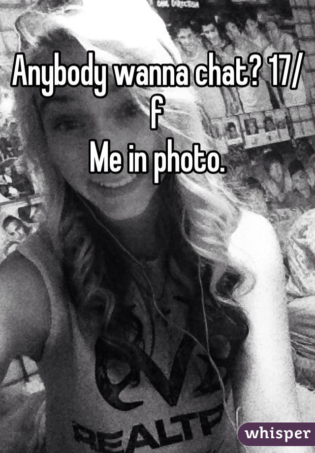 Anybody wanna chat? 17/f Me in photo.