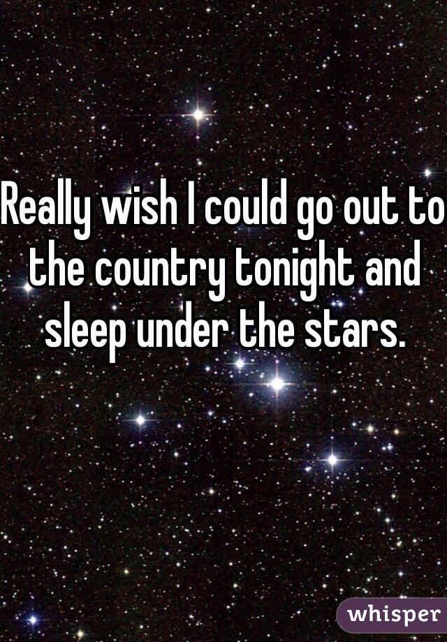 Really wish I could go out to the country tonight and sleep under the stars.