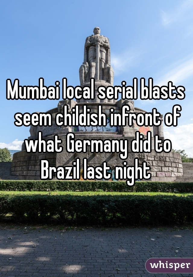 Mumbai local serial blasts seem childish infront of what Germany did to Brazil last night