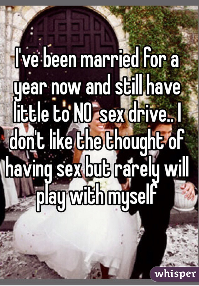 I've been married for a year now and still have little to NO  sex drive.. I don't like the thought of having sex but rarely will play with myself