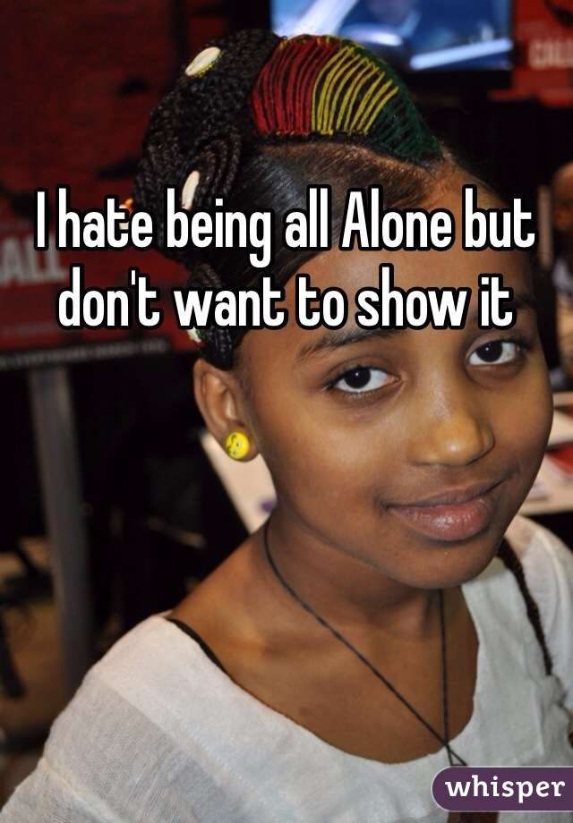 I hate being all Alone but don't want to show it