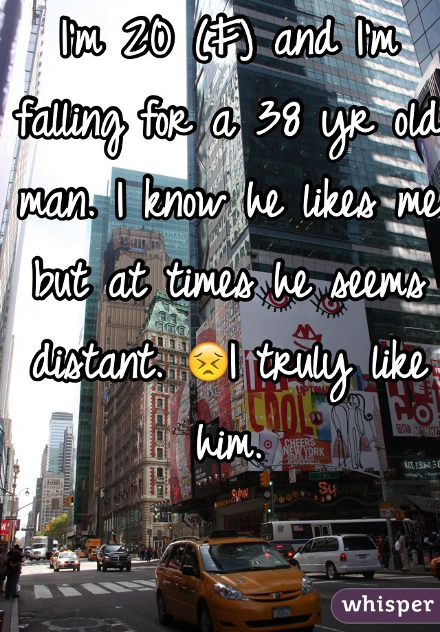 I'm 20 (F) and I'm falling for a 38 yr old man. I know he likes me but at times he seems distant. 😣I truly like him.