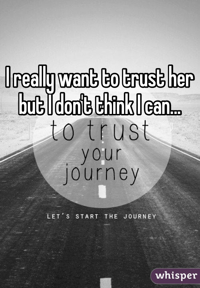 I really want to trust her but I don't think I can...