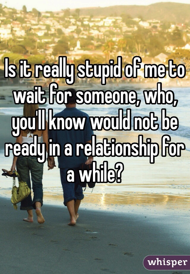 Is it really stupid of me to wait for someone, who, you'll know would not be ready in a relationship for a while?