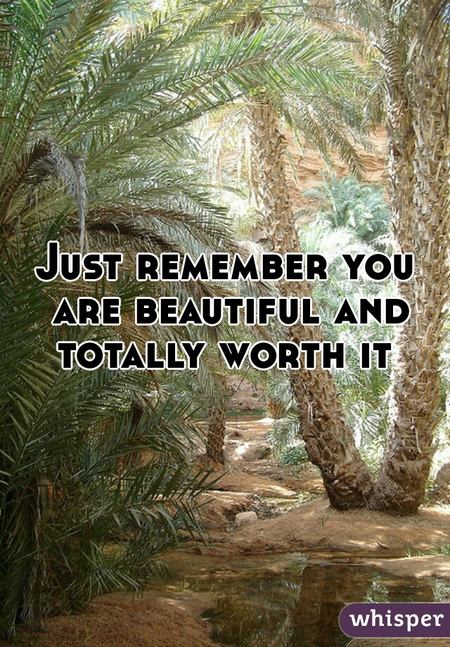 Just remember you are beautiful and totally worth it