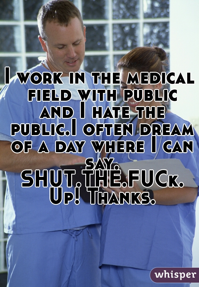I work in the medical field with public and I hate the public.I often dream of a day where I can say. SHUT.THE.FUCk. Up! Thanks.