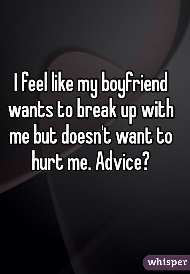 I feel like my boyfriend wants to break up with me but doesn't want to hurt me. Advice?
