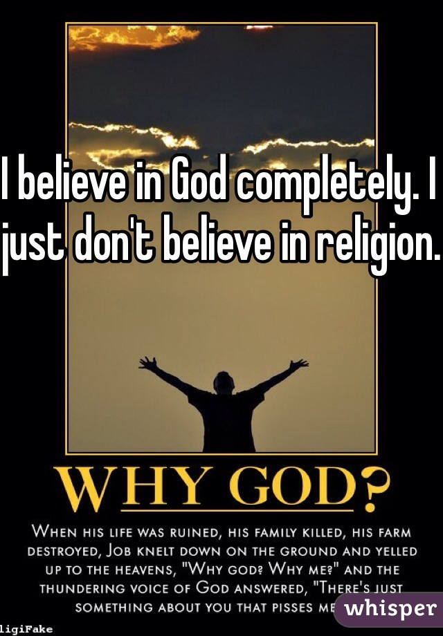 I believe in God completely. I just don't believe in religion.