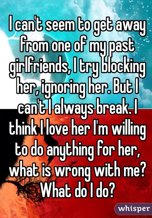 I can't seem to get away from one of my past girlfriends, I try blocking her, ignoring her. But I can't I always break. I think I love her I'm willing to do anything for her, what is wrong with me? What do I do?
