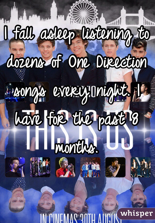 I fall asleep listening to dozens of One Direction songs every night. I have for the past 8 months.