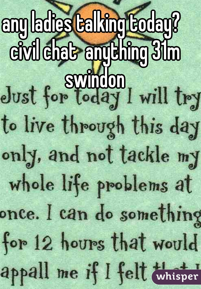 any ladies talking today?  civil chat  anything 31m swindon