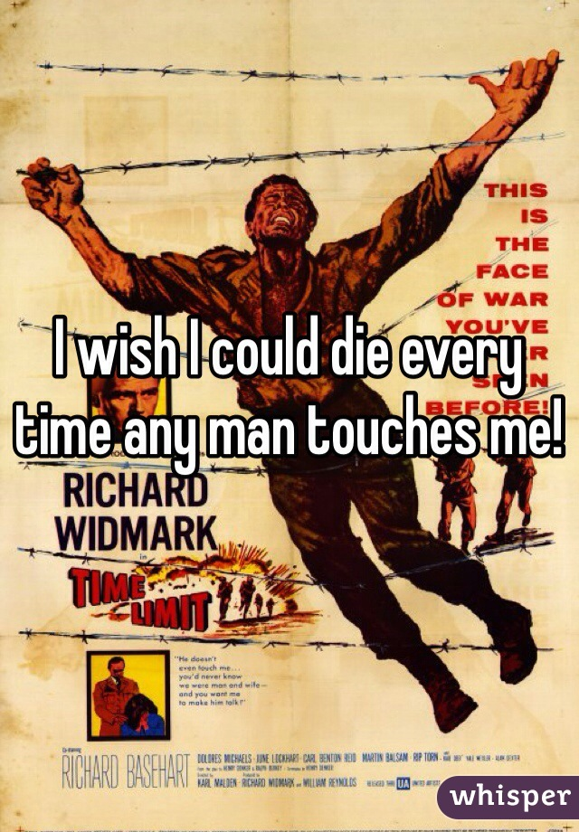 I wish I could die every time any man touches me!