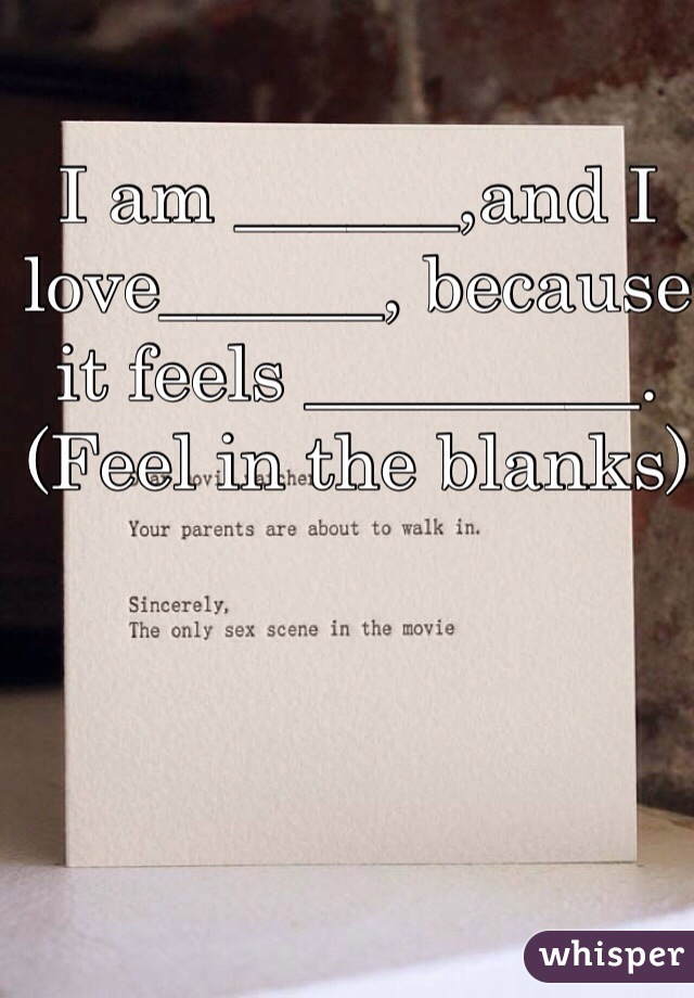 I am ______,and I love______, because it feels _________. (Feel in the blanks)
