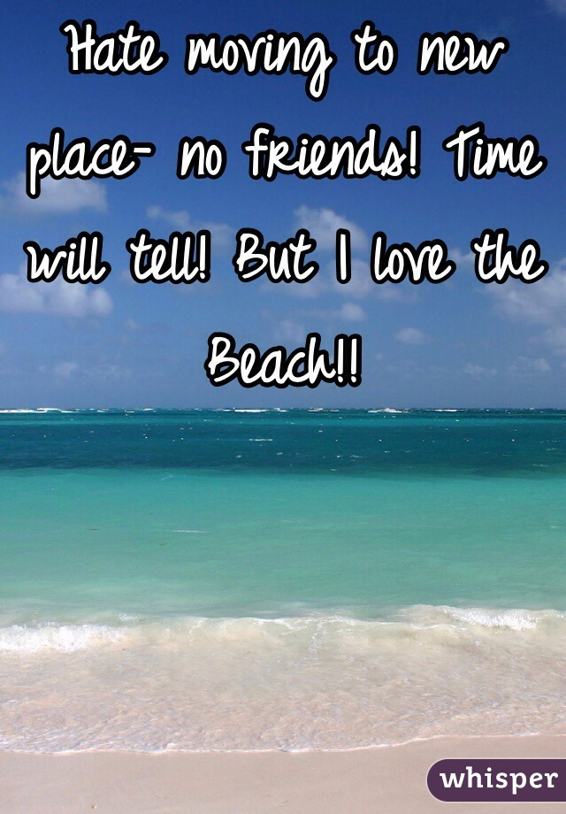 Hate moving to new place- no friends! Time will tell! But I love the Beach!!