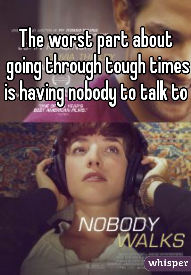 The worst part about going through tough times is having nobody to talk to
