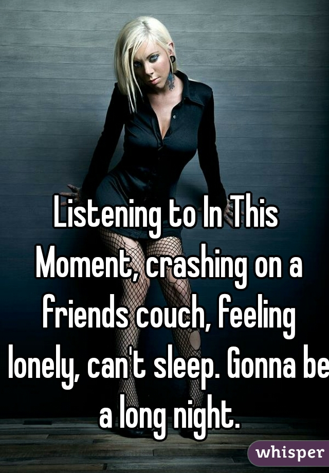 Listening to In This Moment, crashing on a friends couch, feeling lonely, can't sleep. Gonna be a long night.