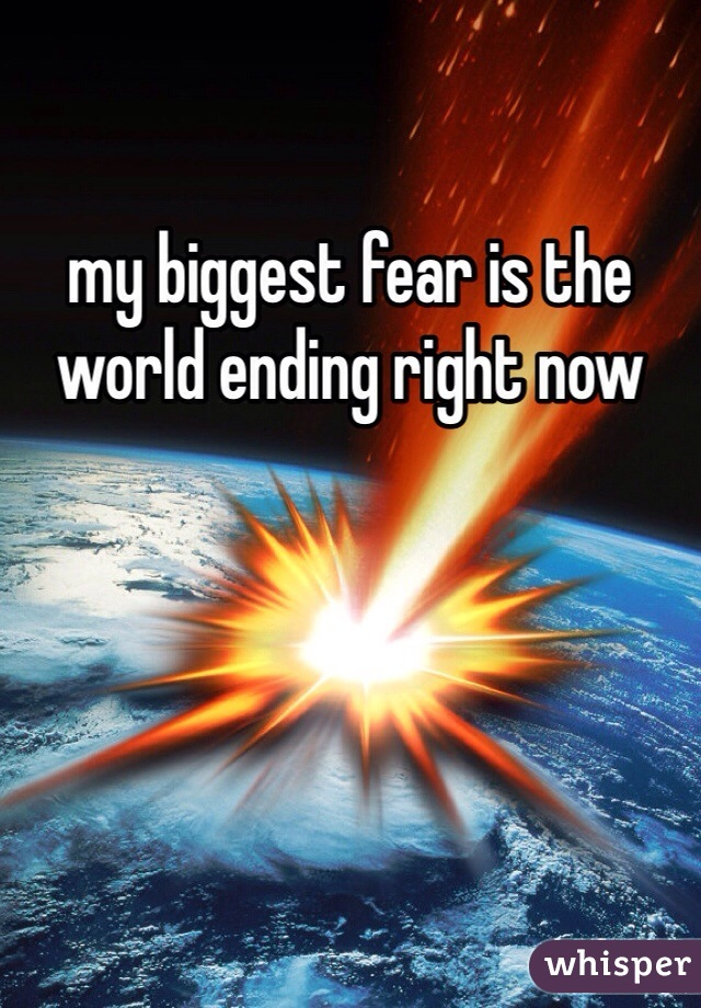 my biggest fear is the world ending right now