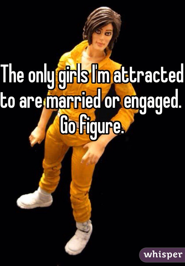 The only girls I'm attracted to are married or engaged. Go figure.