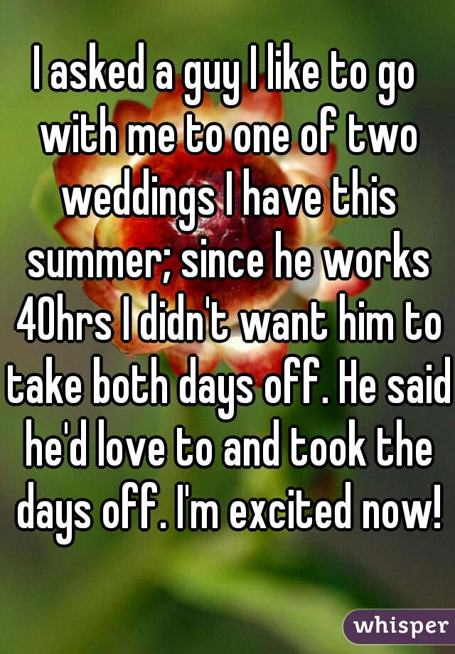 I asked a guy I like to go with me to one of two weddings I have this summer; since he works 40hrs I didn't want him to take both days off. He said he'd love to and took the days off. I'm excited now!