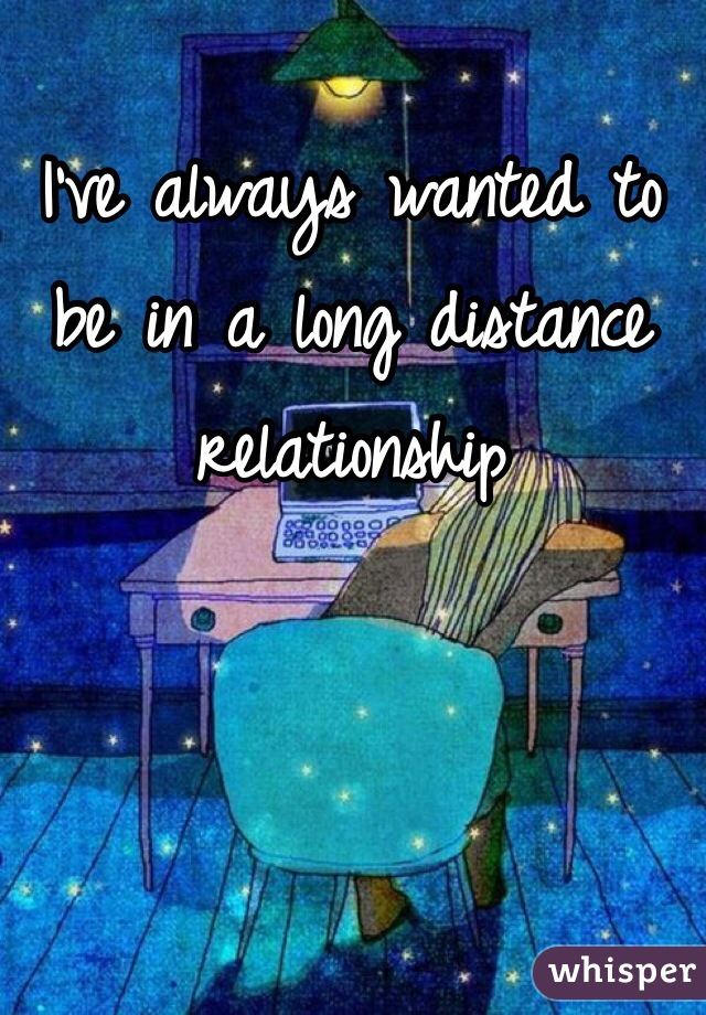 I've always wanted to be in a long distance relationship