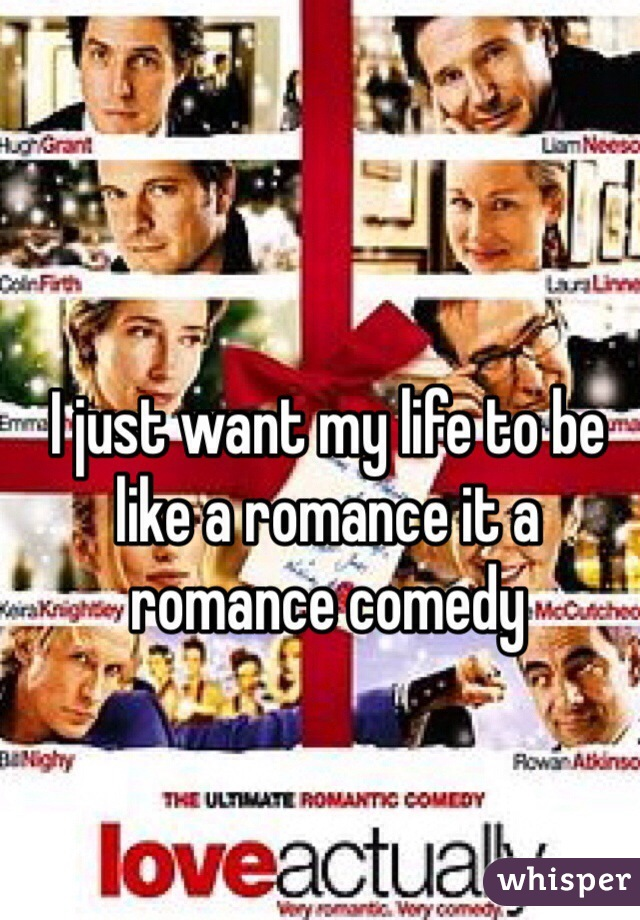 I just want my life to be like a romance it a romance comedy