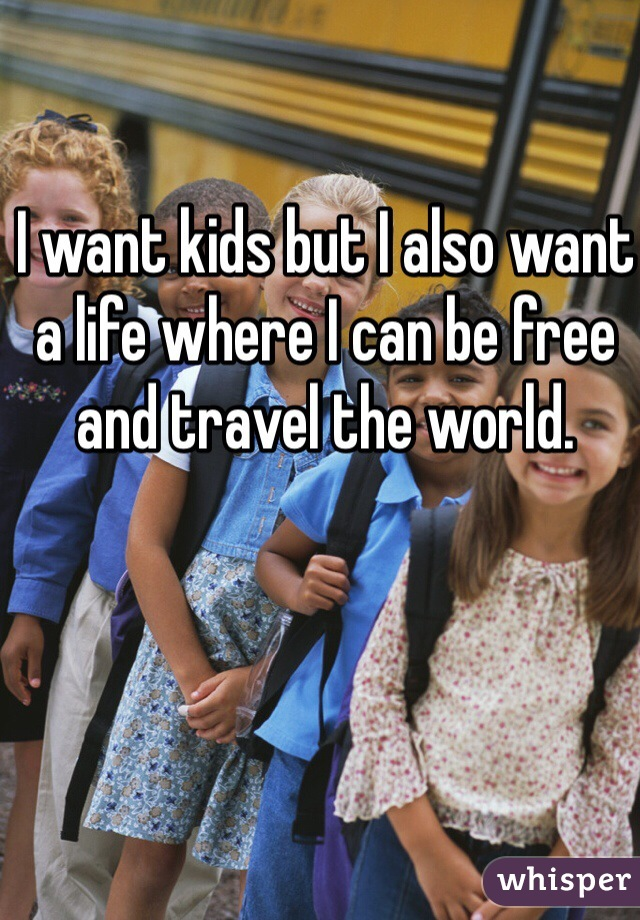 I want kids but I also want a life where I can be free and travel the world.