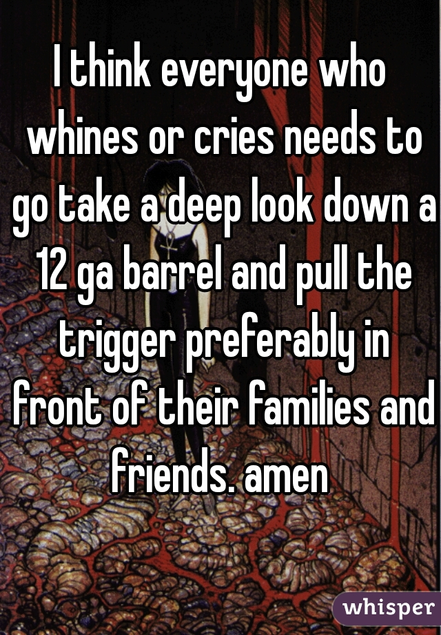 I think everyone who whines or cries needs to go take a deep look down a 12 ga barrel and pull the trigger preferably in front of their families and friends. amen