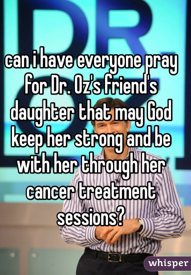 can i have everyone pray for Dr. Oz's friend's daughter that may God keep her strong and be with her through her cancer treatment sessions?